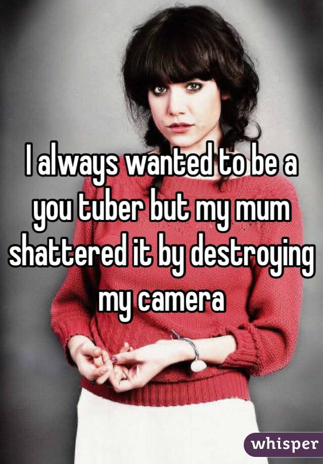 I always wanted to be a you tuber but my mum shattered it by destroying my camera