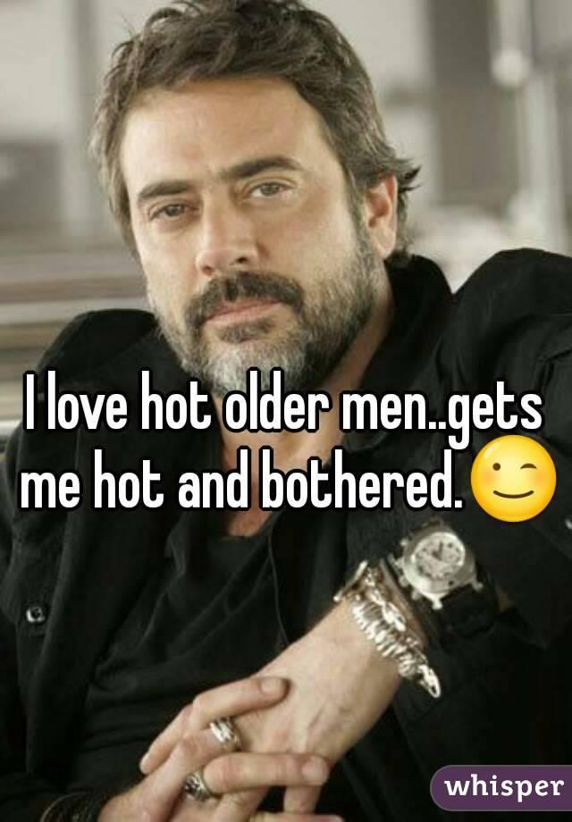 I love hot older men..gets me hot and bothered.😉