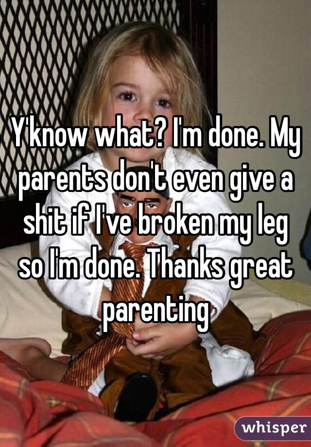Y'know what? I'm done. My parents don't even give a shit if I've broken my leg so I'm done. Thanks great parenting