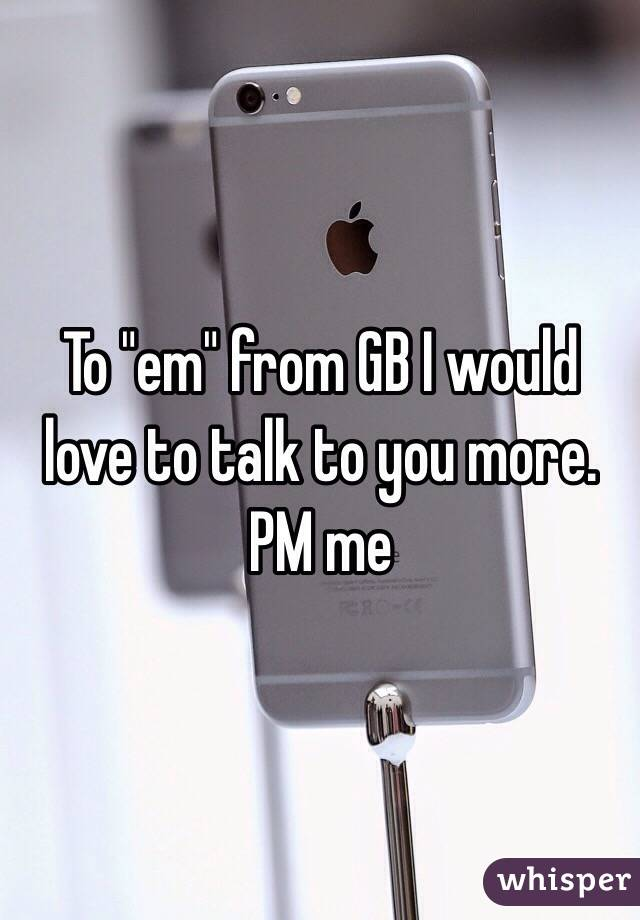 "To ""em"" from GB I would love to talk to you more. PM me"