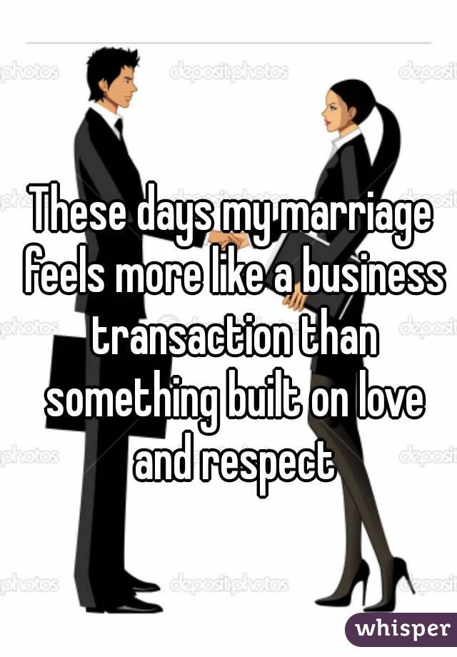 These days my marriage feels more like a business transaction than something built on love and respect