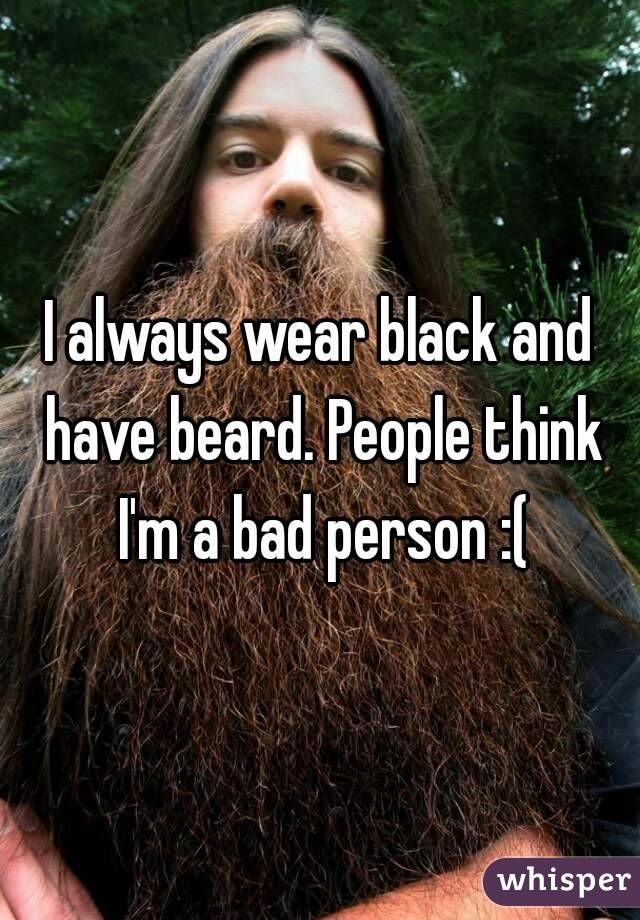 I always wear black and have beard. People think I'm a bad person :(
