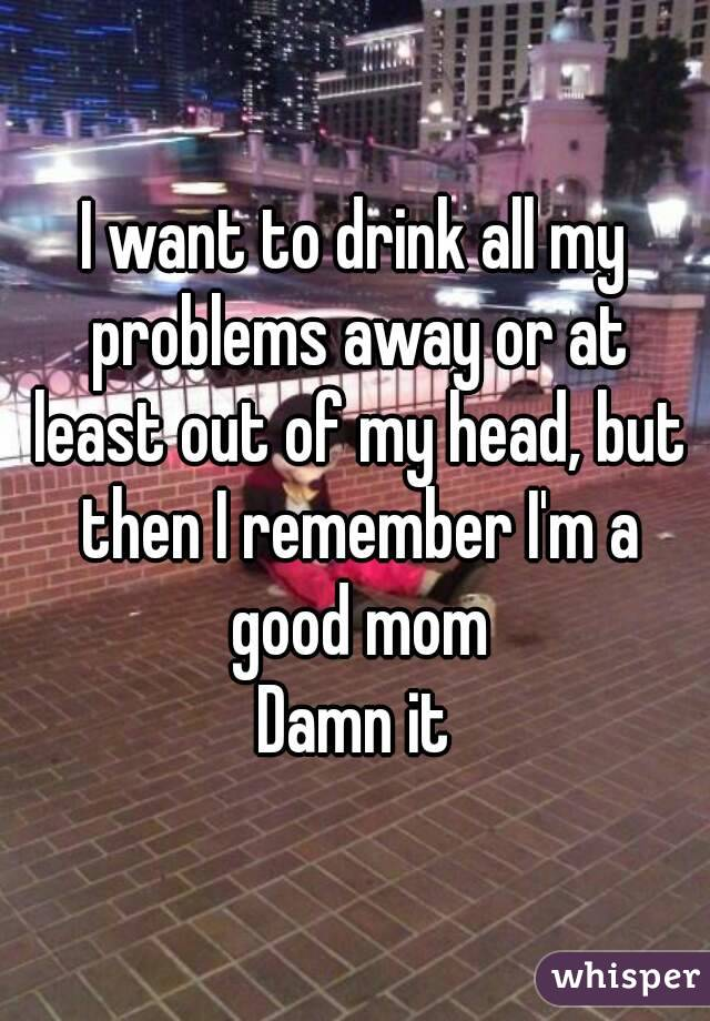 I want to drink all my problems away or at least out of my head, but then I remember I'm a good mom Damn it