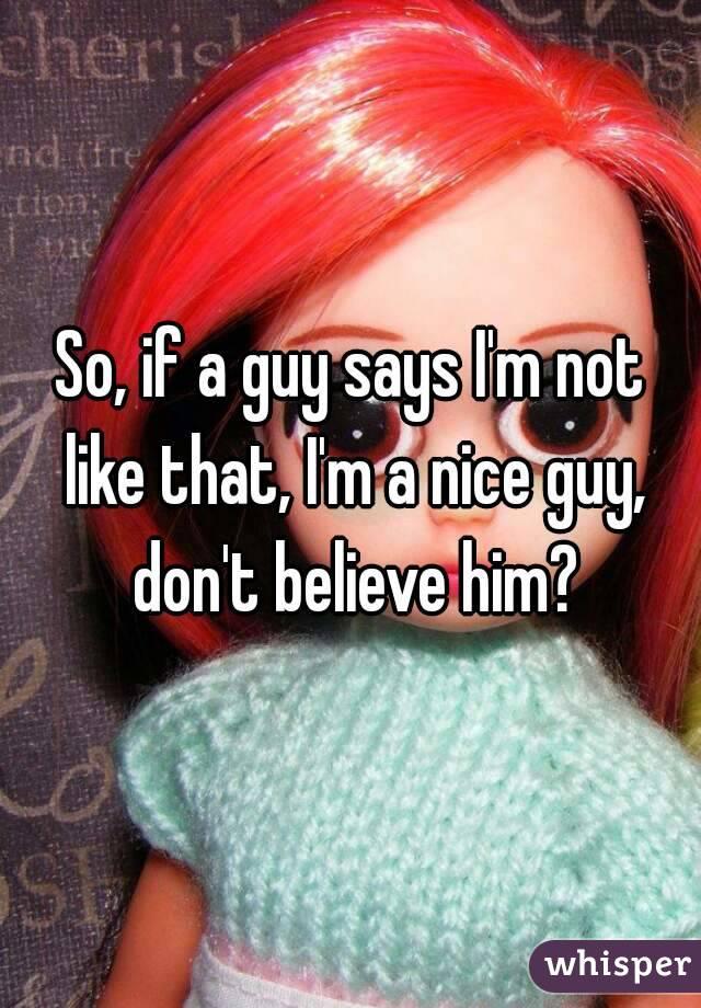 So, if a guy says I'm not like that, I'm a nice guy, don't believe him?