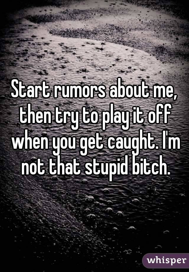 Start rumors about me, then try to play it off when you get caught. I'm not that stupid bitch.
