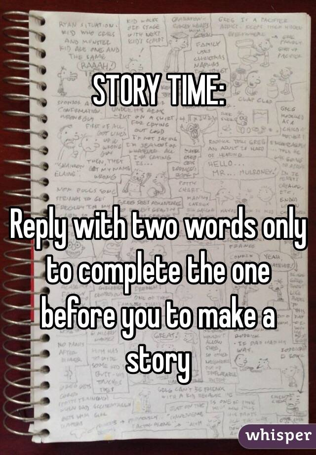 STORY TIME:   Reply with two words only to complete the one before you to make a story
