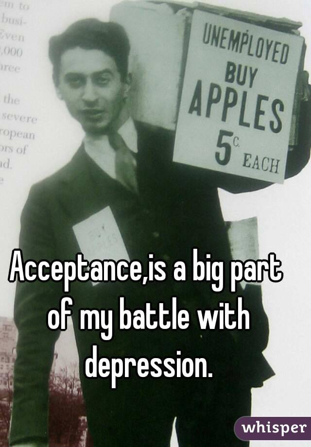 Acceptance,is a big part of my battle with depression.