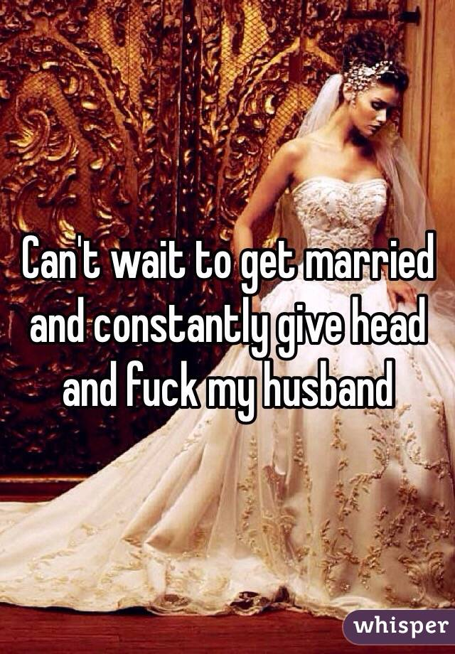 Can't wait to get married and constantly give head and fuck my husband