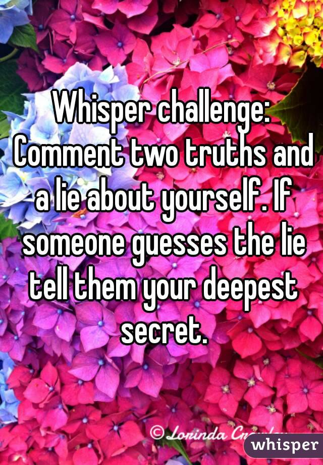 Whisper challenge: Comment two truths and a lie about yourself. If someone guesses the lie tell them your deepest secret.