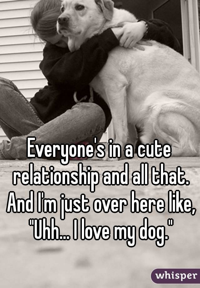 "Everyone's in a cute relationship and all that. And I'm just over here like, ""Uhh... I love my dog."""
