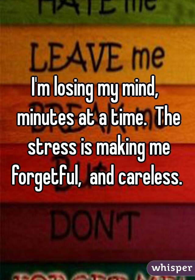 I'm losing my mind,  minutes at a time.  The stress is making me forgetful,  and careless.