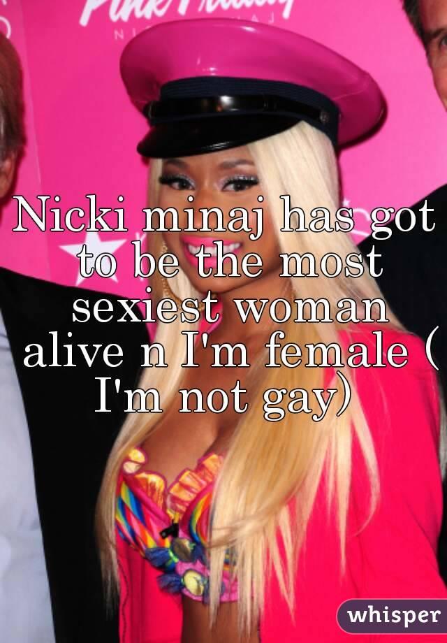 Nicki minaj has got to be the most sexiest woman alive n I'm female ( I'm not gay)
