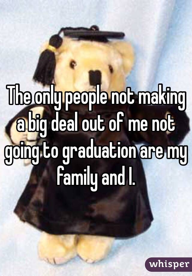 The only people not making a big deal out of me not going to graduation are my family and I.