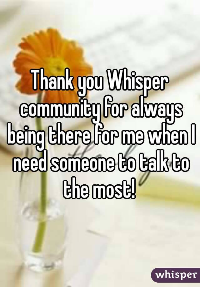 Thank you Whisper community for always being there for me when I need someone to talk to the most!