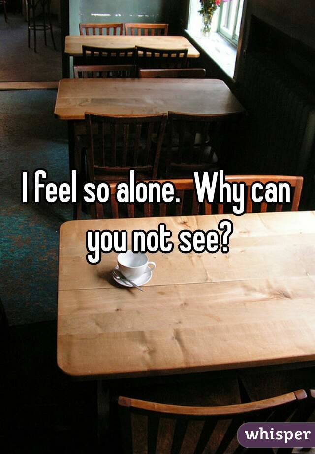 I feel so alone.  Why can you not see?