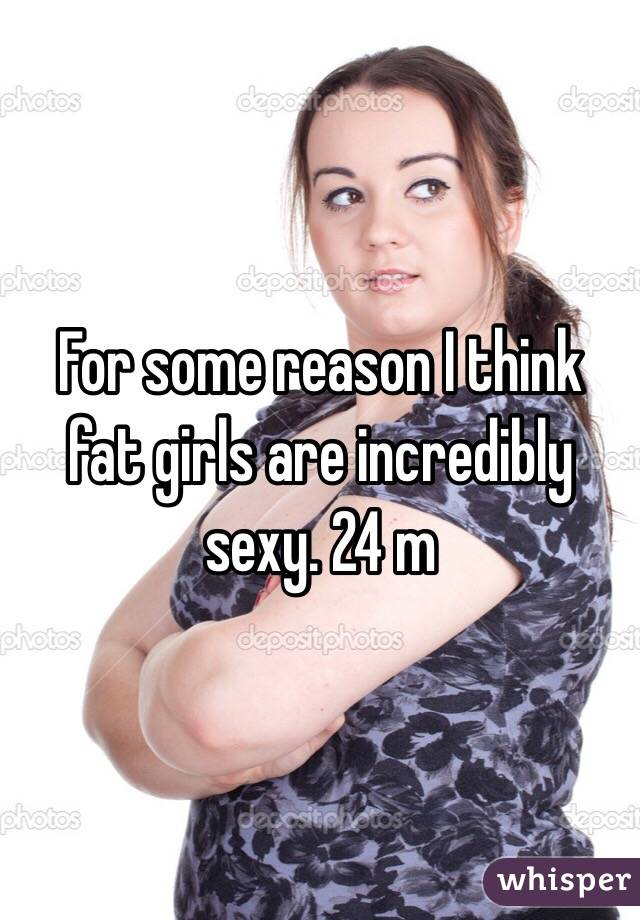 For some reason I think fat girls are incredibly sexy. 24 m