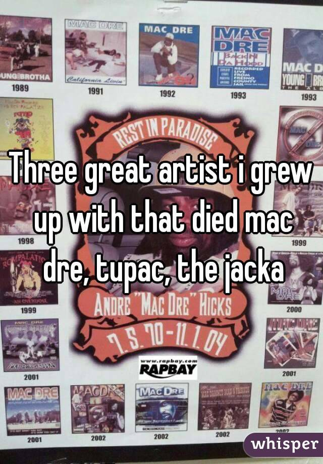 Three great artist i grew up with that died mac dre, tupac, the jacka