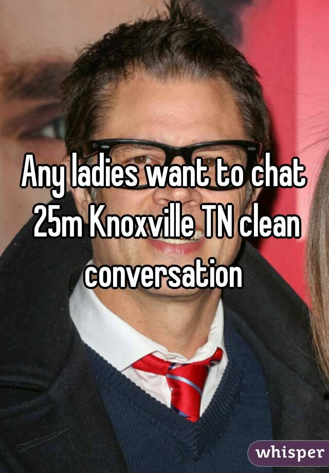 Any ladies want to chat 25m Knoxville TN clean conversation