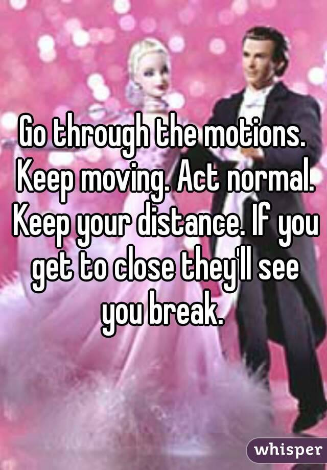 Go through the motions. Keep moving. Act normal. Keep your distance. If you get to close they'll see you break.