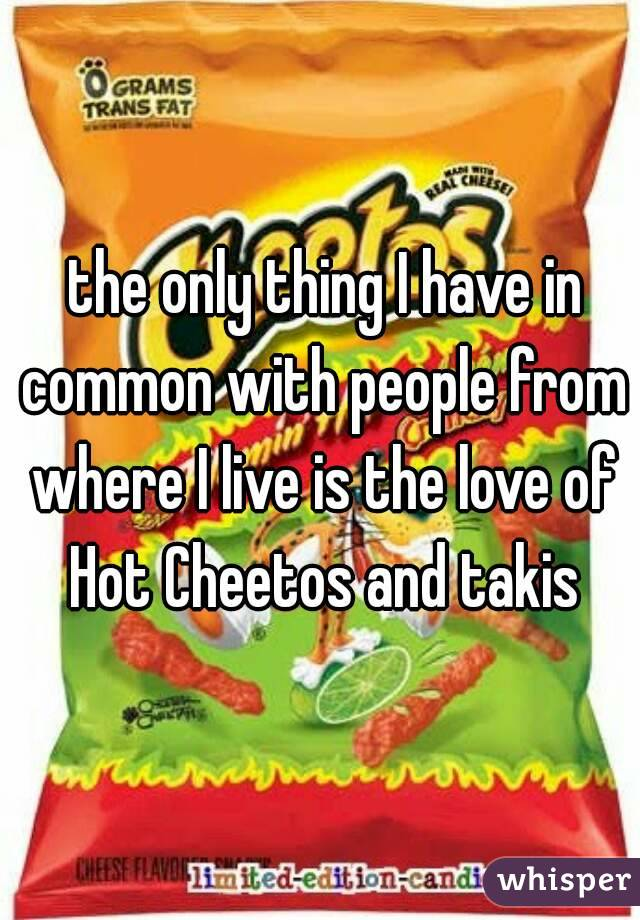 the only thing I have in common with people from where I live is the love of Hot Cheetos and takis