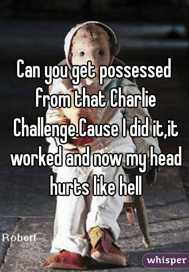 Can you get possessed from that Charlie Challenge.Cause I did it,it worked and now my head hurts like hell