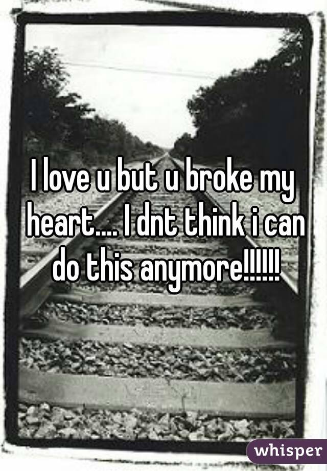 I love u but u broke my heart.... I dnt think i can do this anymore!!!!!!