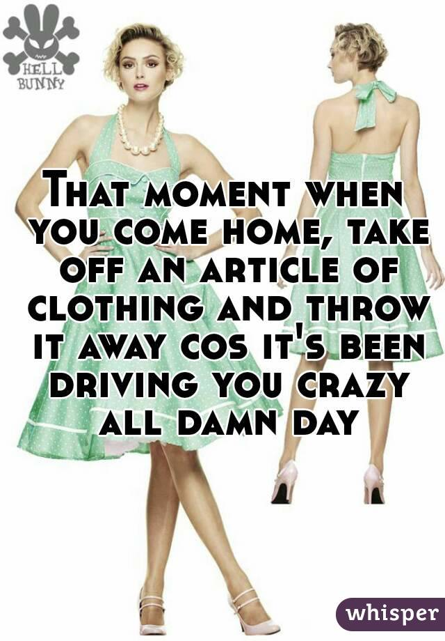 That moment when you come home, take off an article of clothing and throw it away cos it's been driving you crazy all damn day
