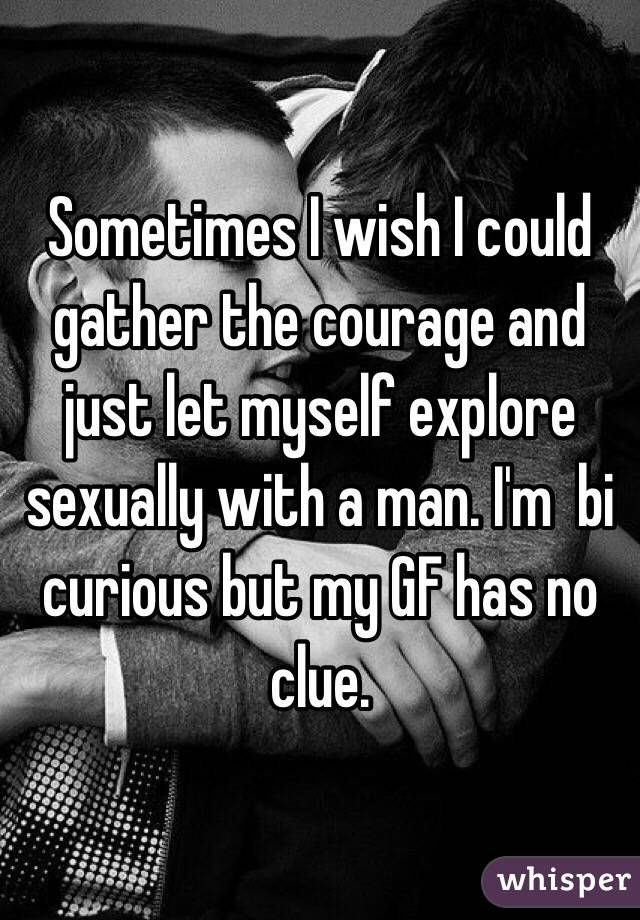 Sometimes I wish I could gather the courage and just let myself explore sexually with a man. I'm  bi curious but my GF has no clue.