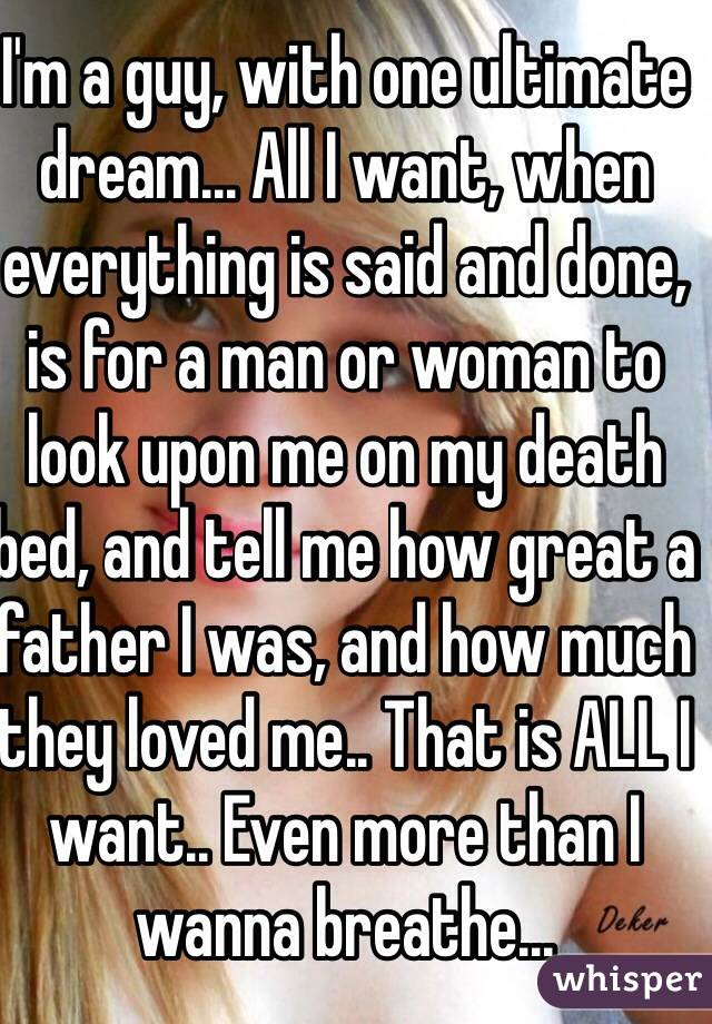 I'm a guy, with one ultimate dream... All I want, when everything is said and done, is for a man or woman to look upon me on my death bed, and tell me how great a father I was, and how much they loved me.. That is ALL I want.. Even more than I wanna breathe...