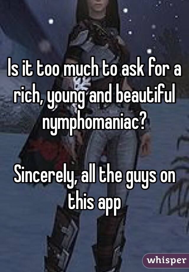 Is it too much to ask for a rich, young and beautiful nymphomaniac?  Sincerely, all the guys on this app