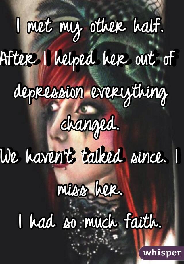I met my other half. After I helped her out of depression everything changed. We haven't talked since. I miss her. I had so much faith.