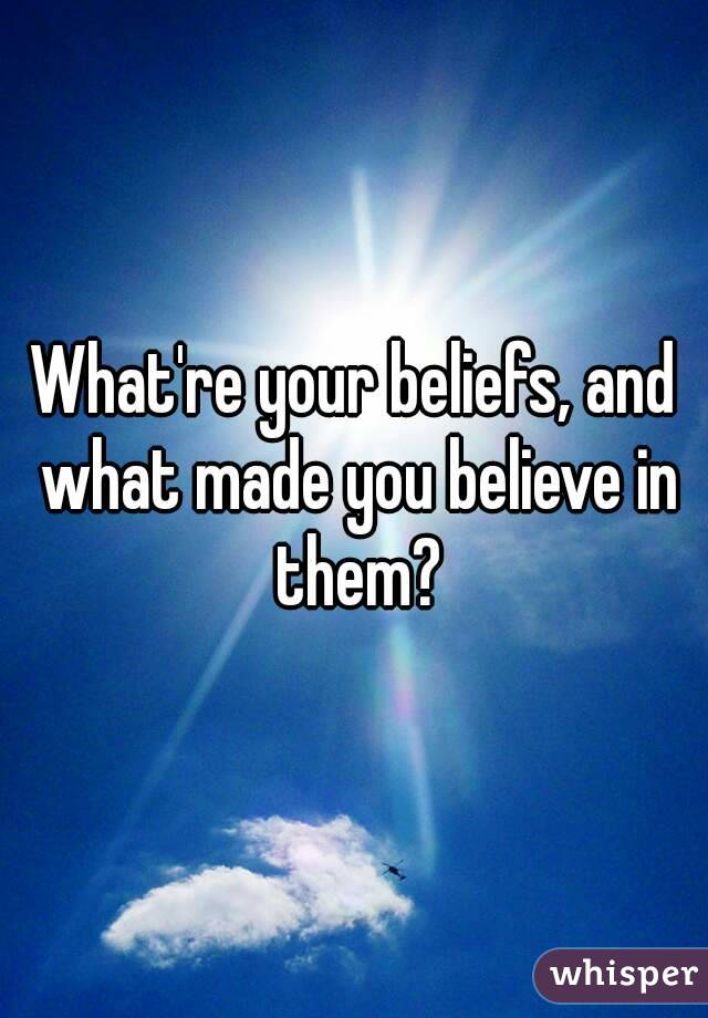 What're your beliefs, and what made you believe in them?