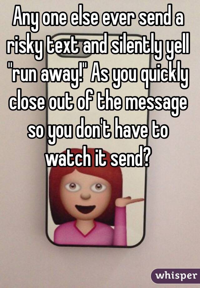 """Any one else ever send a risky text and silently yell """"run away!"""" As you quickly close out of the message so you don't have to watch it send?"""