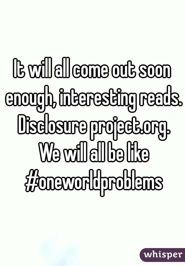 It will all come out soon enough, interesting reads. Disclosure project.org. We will all be like #oneworldproblems