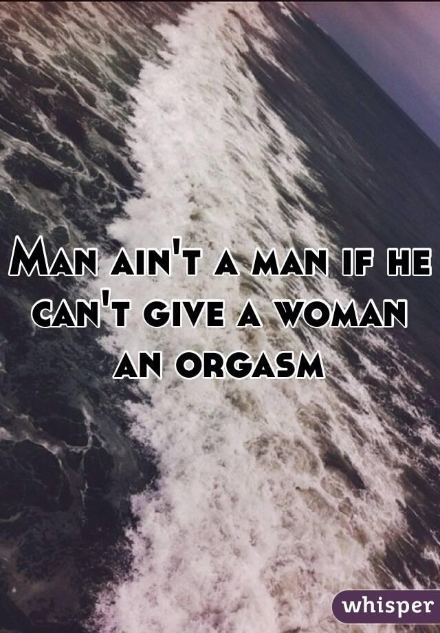 Man ain't a man if he can't give a woman  an orgasm
