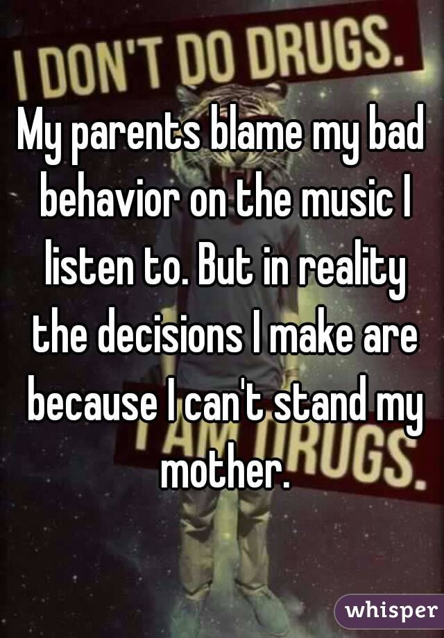 My parents blame my bad behavior on the music I listen to. But in reality the decisions I make are because I can't stand my mother.