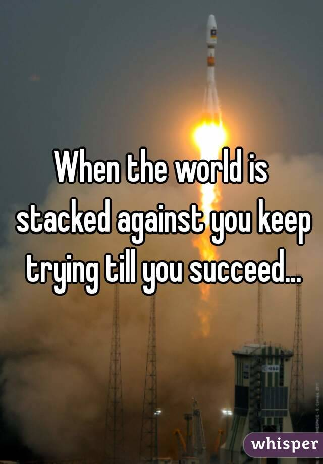 When the world is stacked against you keep trying till you succeed...
