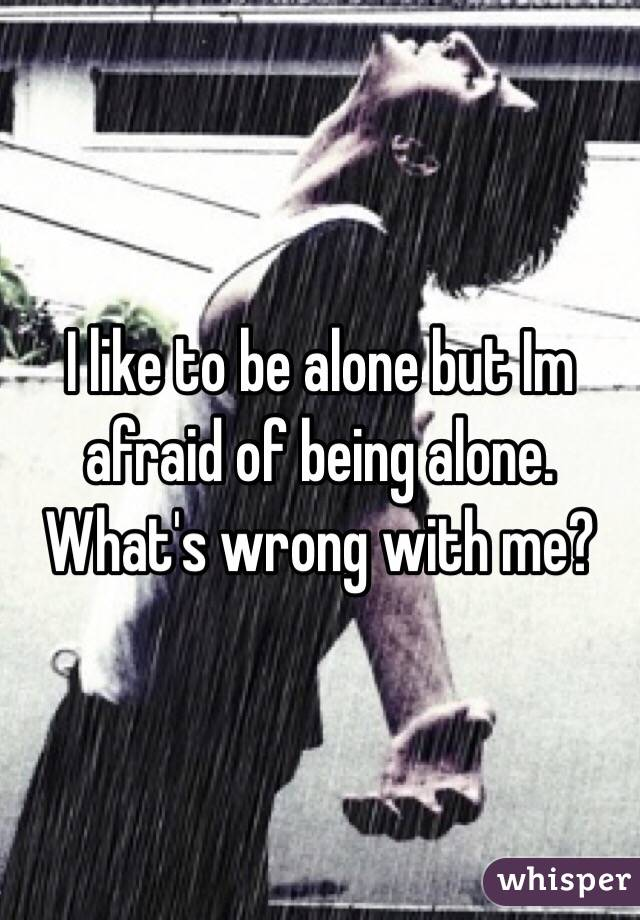 I like to be alone but Im afraid of being alone. What's wrong with me?