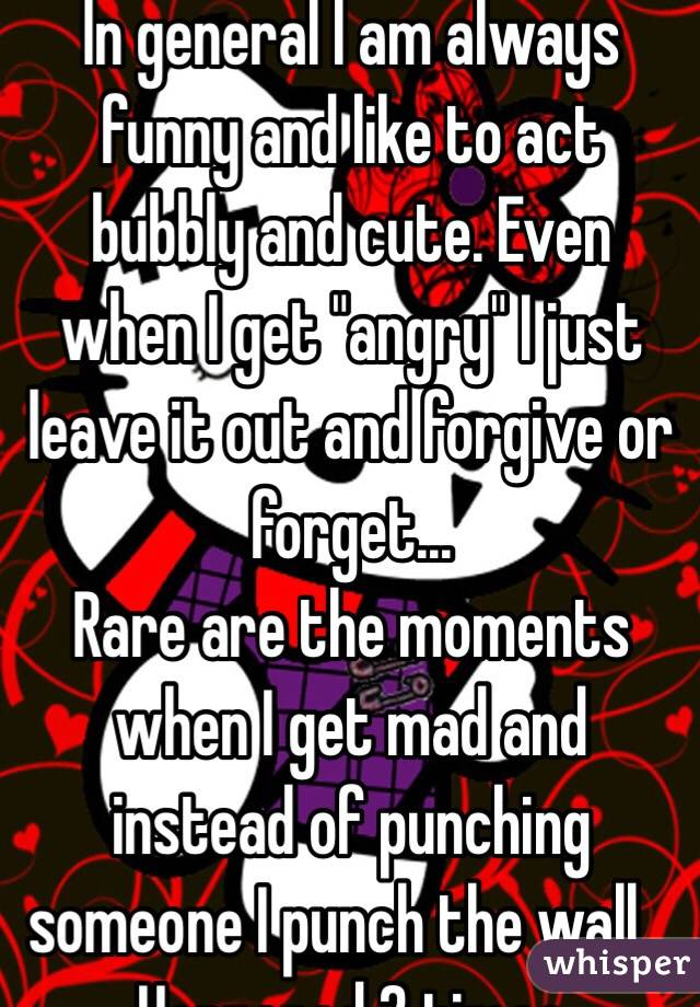"In general I am always funny and like to act bubbly and cute. Even when I get ""angry"" I just leave it out and forgive or forget... Rare are the moments when I get mad and instead of punching someone I punch the wall... Happened 2 times"