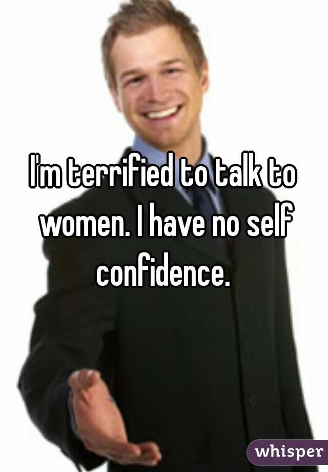 I'm terrified to talk to women. I have no self confidence.