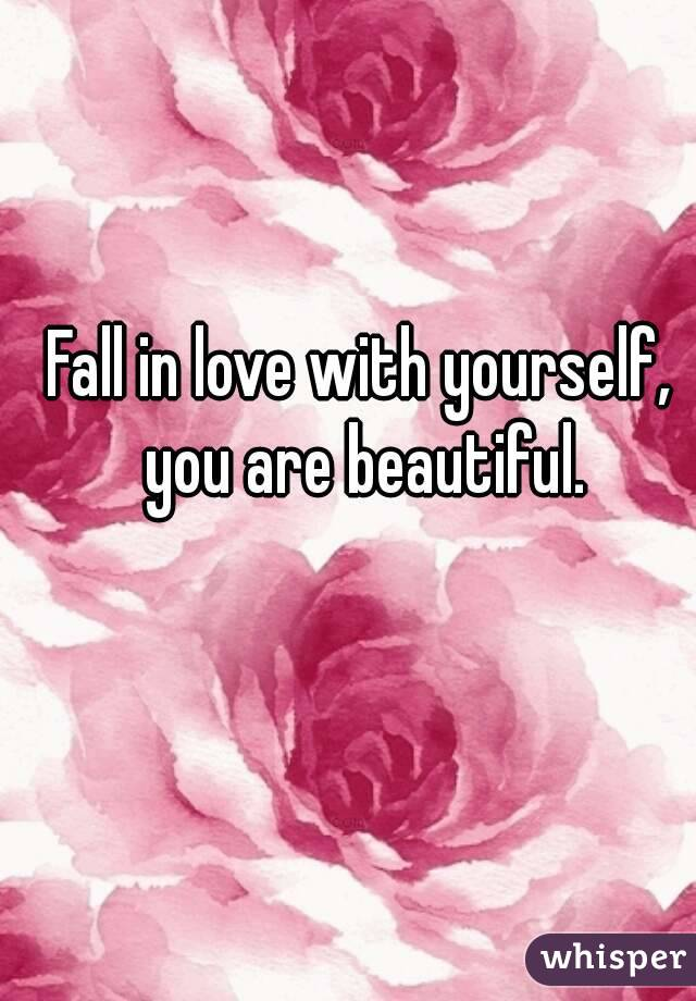 Fall in love with yourself, you are beautiful.