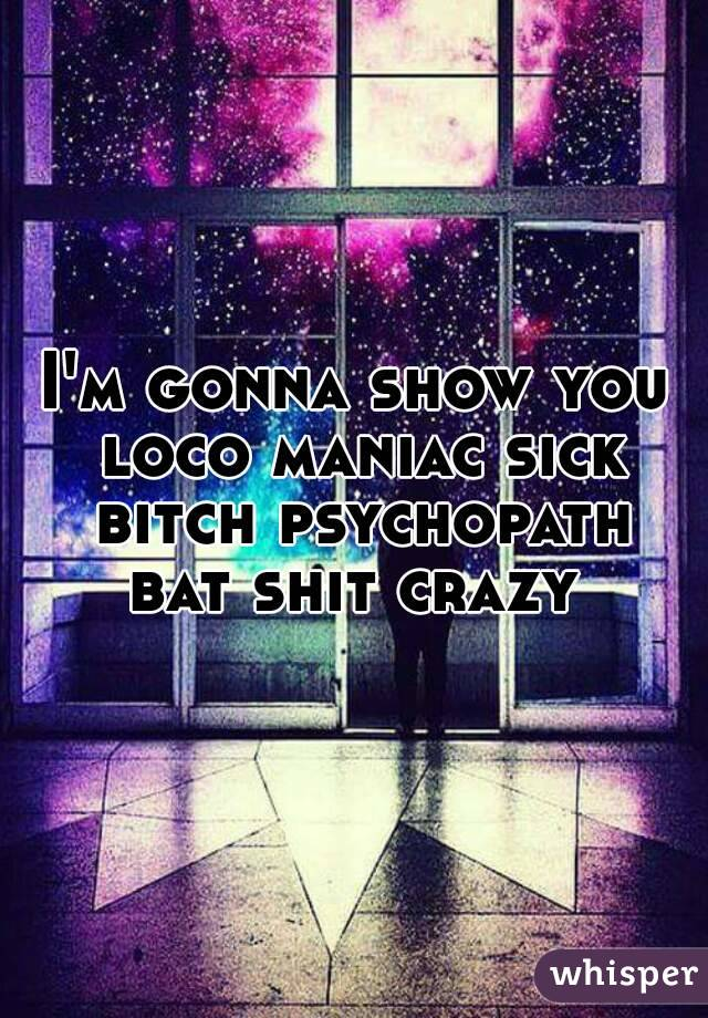 I'm gonna show you loco maniac sick bitch psychopath bat shit crazy