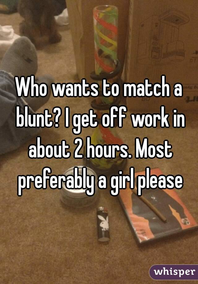 Who wants to match a blunt? I get off work in about 2 hours. Most preferably a girl please