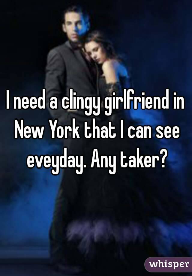 I need a clingy girlfriend in New York that I can see eveyday. Any taker?