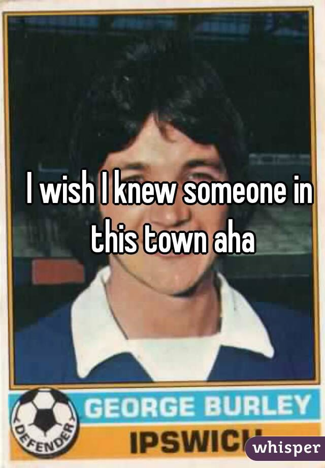 I wish I knew someone in this town aha