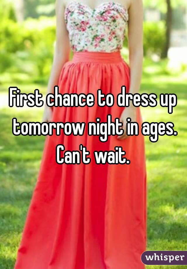 First chance to dress up tomorrow night in ages. Can't wait.