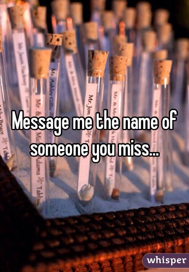 Message me the name of someone you miss...
