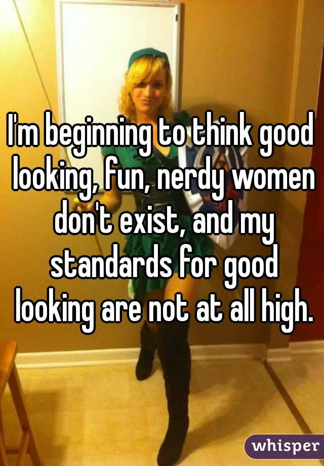 I'm beginning to think good looking, fun, nerdy women don't exist, and my standards for good looking are not at all high.