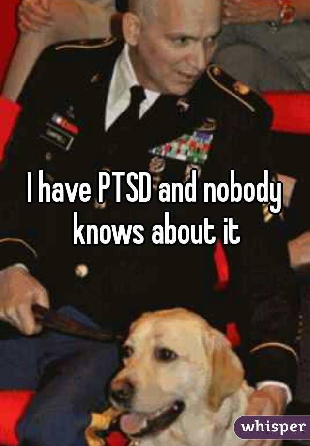 I have PTSD and nobody knows about it