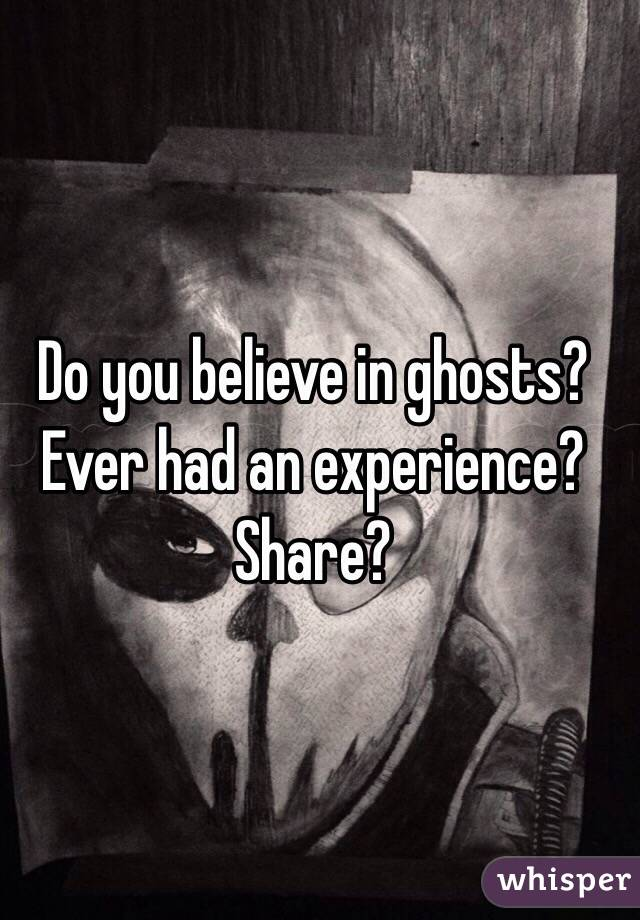 Do you believe in ghosts? Ever had an experience? Share?